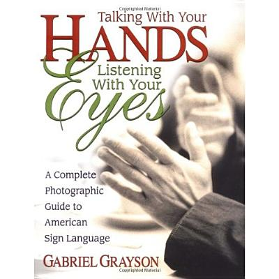Talking With Your Hands, Listening With Your Eyes By Grayson, Gabriel